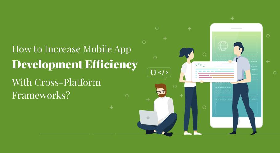 How To Increase Mobile App Development Efficiency Using cross-platform Frameworks?