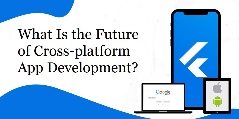 What Is the Future of Cross-Platform App Development