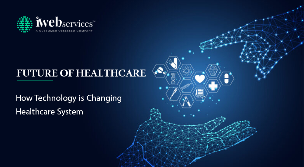 Future of Healthcare How Technology is Changing Healthcare System iWebServices