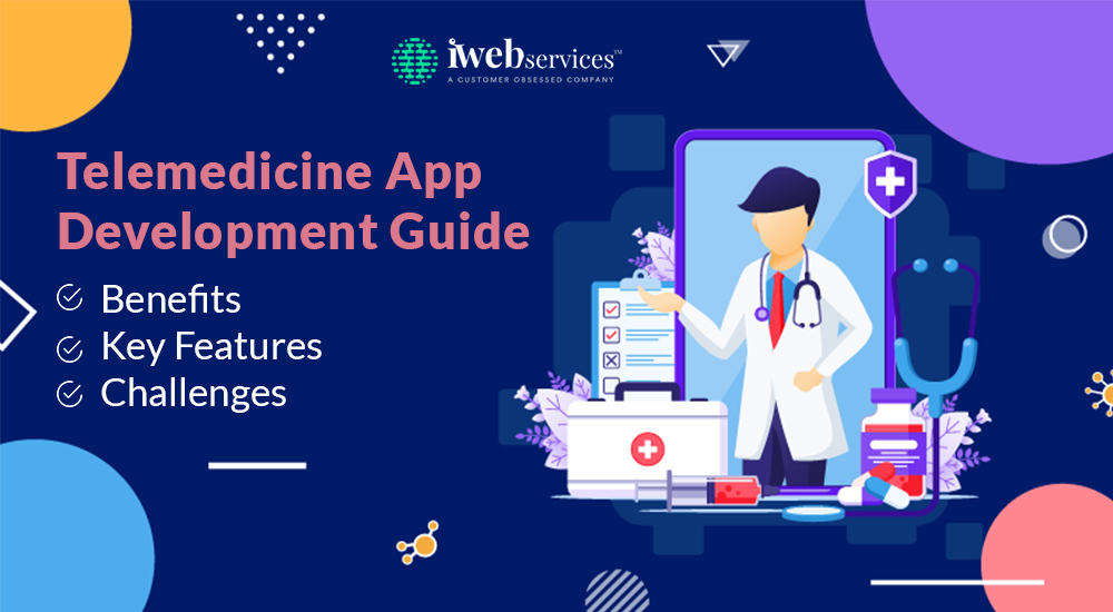 Telemedicine App Development Guide: Benefits, Key Features, Challenges