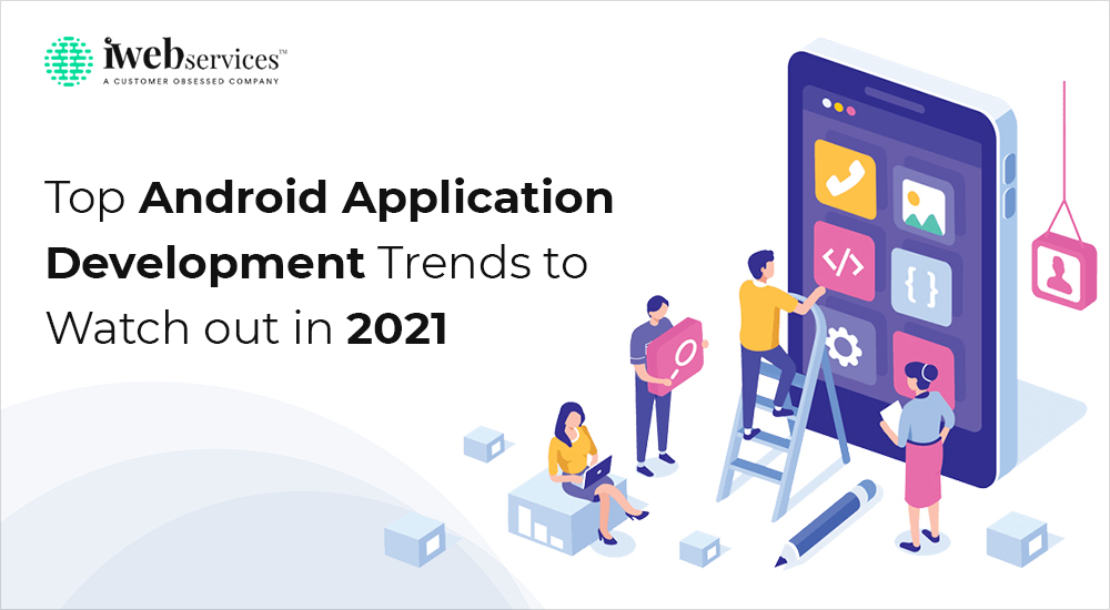 Top Android Application Development Trends To Watch Out In 2021