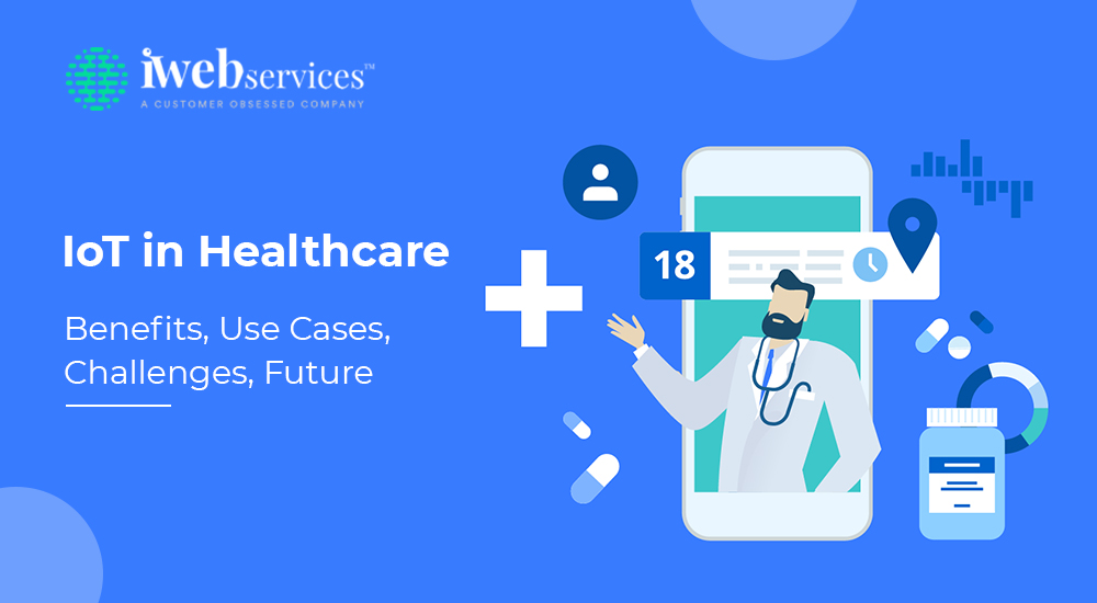 IoT in Healthcare: Benefits, Use Cases, Challenges, and Future