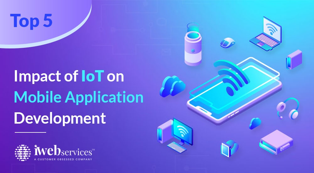 Top 5 impact of IoT on Mobile Application Development